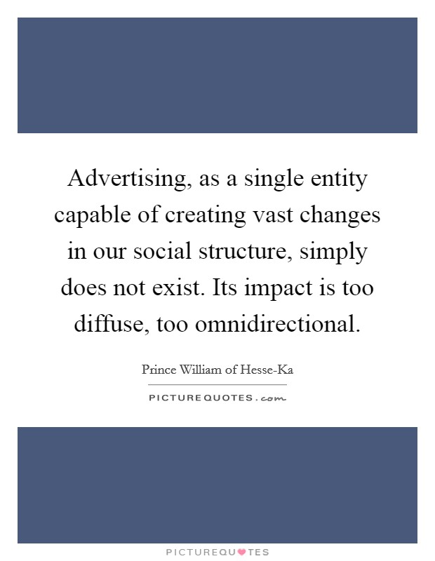 Advertising, as a single entity capable of creating vast changes in our social structure, simply does not exist. Its impact is too diffuse, too omnidirectional Picture Quote #1