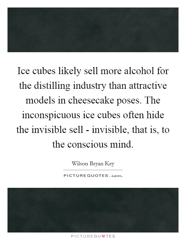 Ice cubes likely sell more alcohol for the distilling industry than attractive models in cheesecake poses. The inconspicuous ice cubes often hide the invisible sell - invisible, that is, to the conscious mind Picture Quote #1
