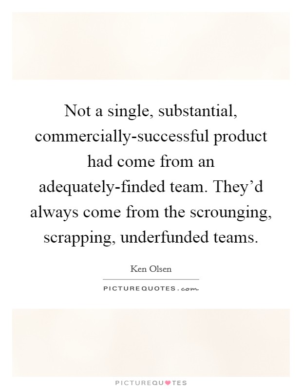 Not a single, substantial, commercially-successful product had come from an adequately-finded team. They'd always come from the scrounging, scrapping, underfunded teams Picture Quote #1