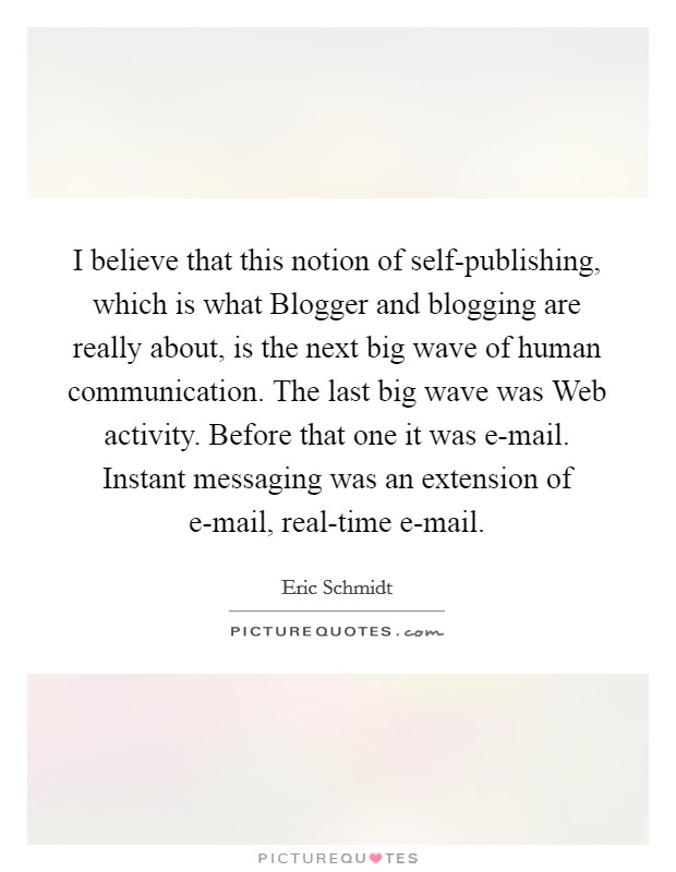 I believe that this notion of self-publishing, which is what Blogger and blogging are really about, is the next big wave of human communication. The last big wave was Web activity. Before that one it was e-mail. Instant messaging was an extension of e-mail, real-time e-mail Picture Quote #1