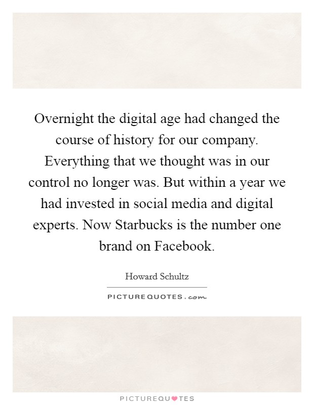 Overnight the digital age had changed the course of history for our company. Everything that we thought was in our control no longer was. But within a year we had invested in social media and digital experts. Now Starbucks is the number one brand on Facebook Picture Quote #1