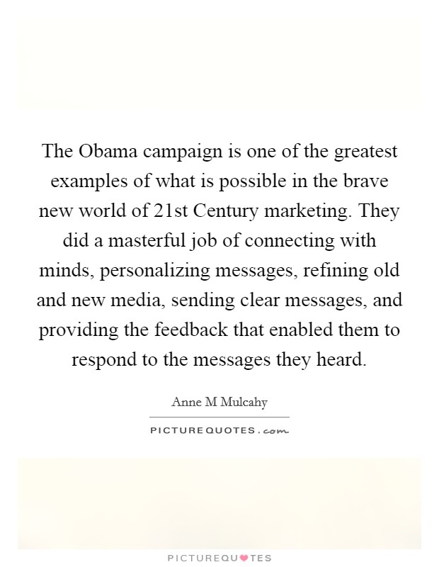 The Obama campaign is one of the greatest examples of what is possible in the brave new world of 21st Century marketing. They did a masterful job of connecting with minds, personalizing messages, refining old and new media, sending clear messages, and providing the feedback that enabled them to respond to the messages they heard Picture Quote #1