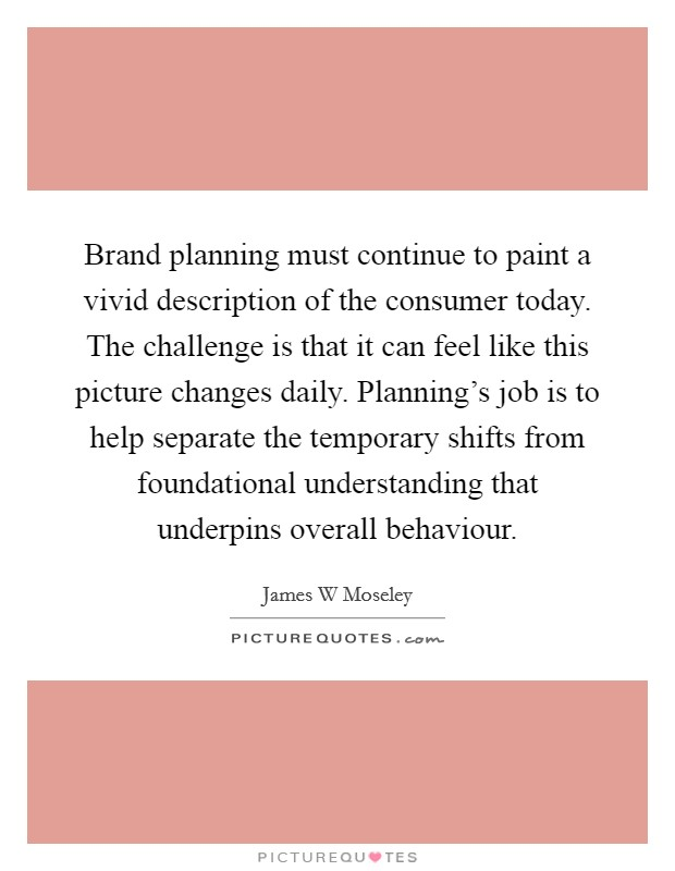Brand planning must continue to paint a vivid description of the consumer today. The challenge is that it can feel like this picture changes daily. Planning's job is to help separate the temporary shifts from foundational understanding that underpins overall behaviour Picture Quote #1