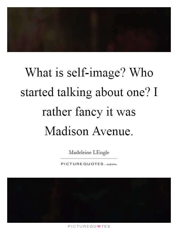 What is self-image? Who started talking about one? I rather fancy it was Madison Avenue Picture Quote #1