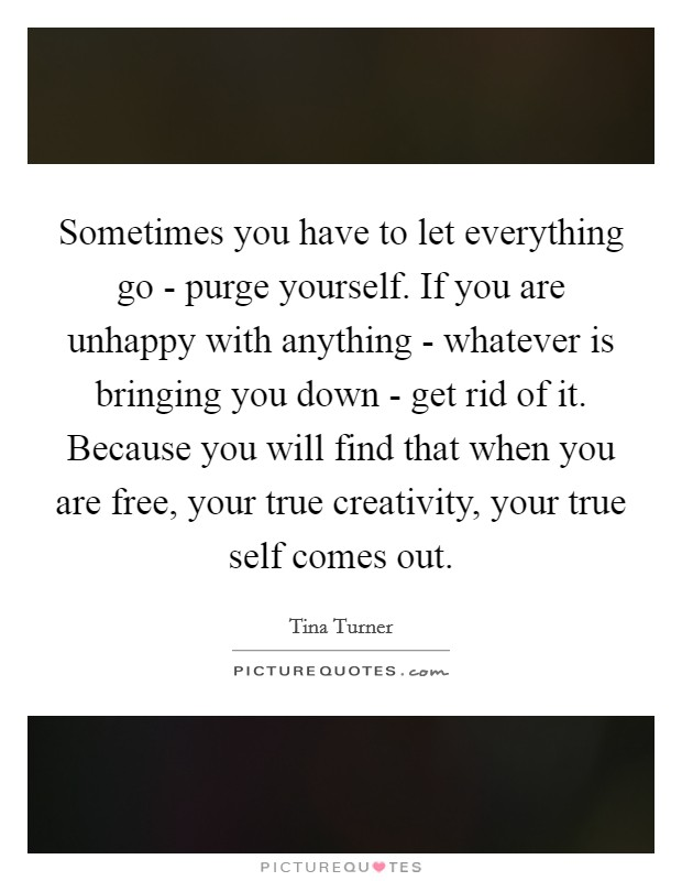 Sometimes you have to let everything go - purge yourself. If you are unhappy with anything - whatever is bringing you down - get rid of it. Because you will find that when you are free, your true creativity, your true self comes out Picture Quote #1