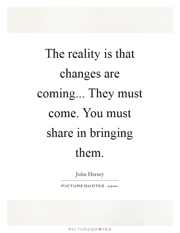 The reality is that changes are coming... They must come. You must share in bringing them Picture Quote #1