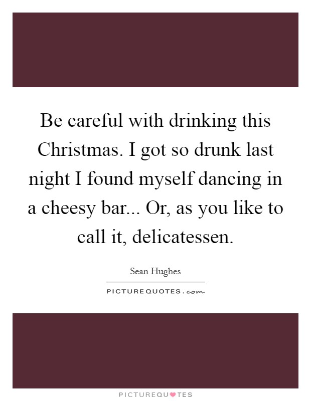 Be careful with drinking this Christmas. I got so drunk last night I found myself dancing in a cheesy bar... Or, as you like to call it, delicatessen Picture Quote #1