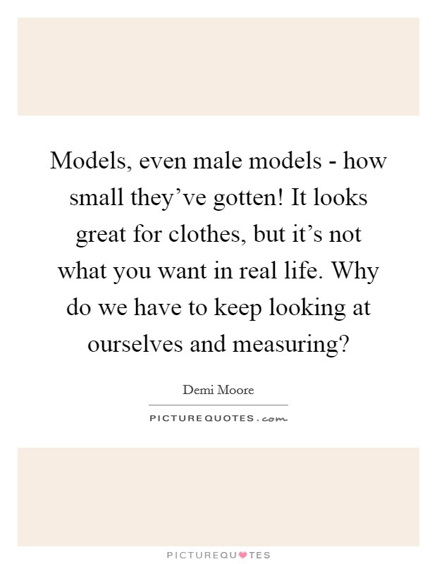 Models, even male models - how small they've gotten! It looks great for clothes, but it's not what you want in real life. Why do we have to keep looking at ourselves and measuring? Picture Quote #1