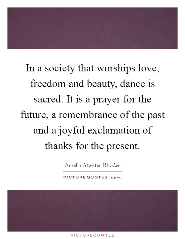 In a society that worships love, freedom and beauty, dance is sacred. It is a prayer for the future, a remembrance of the past and a joyful exclamation of thanks for the present Picture Quote #1