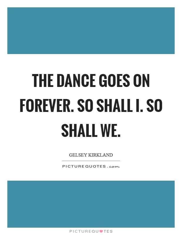 The dance goes on forever. So shall I. So shall we Picture Quote #1