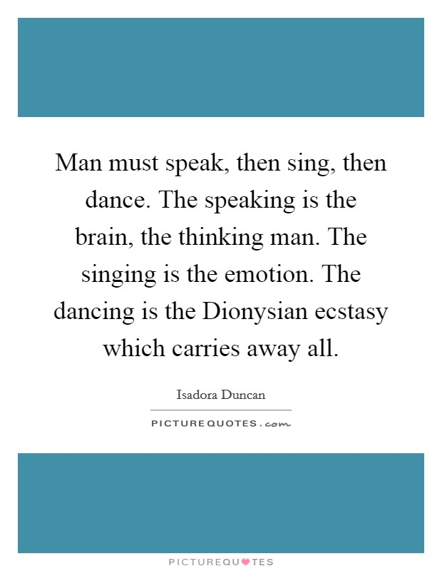 Man must speak, then sing, then dance. The speaking is the brain, the thinking man. The singing is the emotion. The dancing is the Dionysian ecstasy which carries away all Picture Quote #1