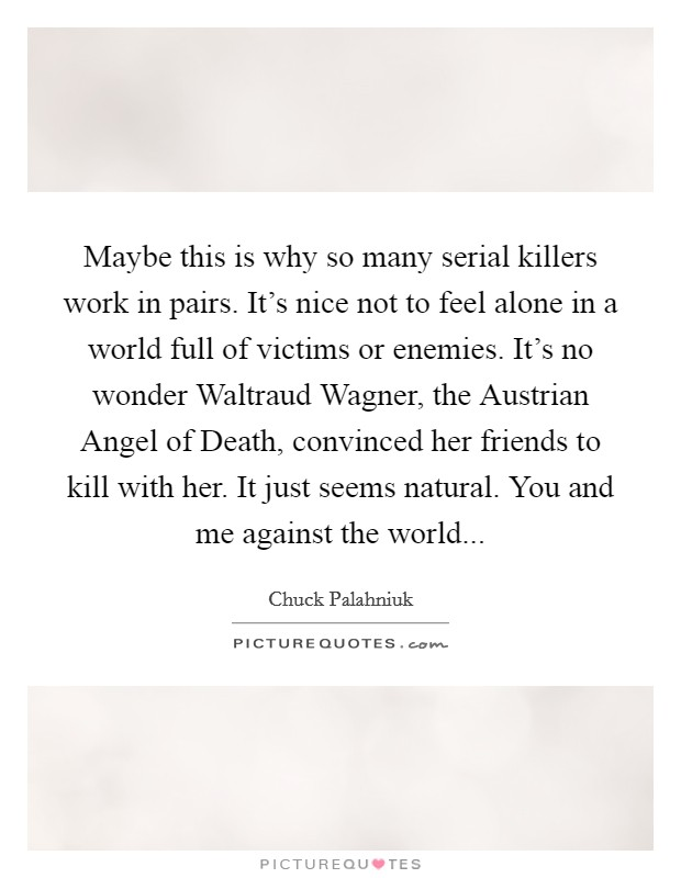 Maybe this is why so many serial killers work in pairs. It's nice not to feel alone in a world full of victims or enemies. It's no wonder Waltraud Wagner, the Austrian Angel of Death, convinced her friends to kill with her. It just seems natural. You and me against the world Picture Quote #1