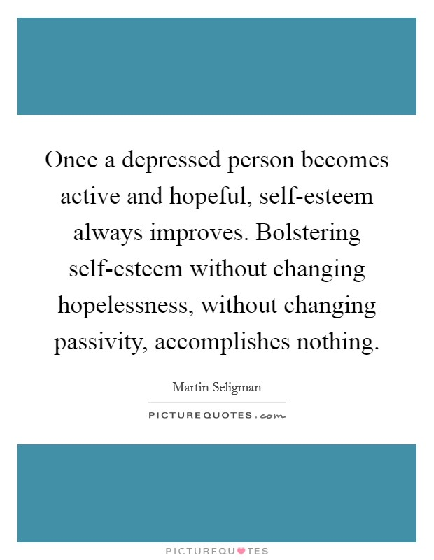 Once a depressed person becomes active and hopeful, self-esteem always improves. Bolstering self-esteem without changing hopelessness, without changing passivity, accomplishes nothing Picture Quote #1