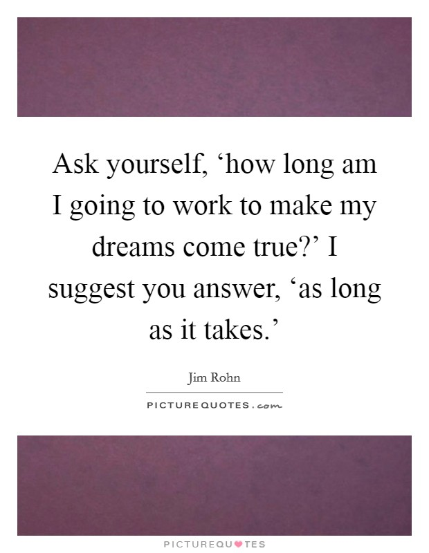 Ask yourself, 'how long am I going to work to make my dreams come true?' I suggest you answer, 'as long as it takes.' Picture Quote #1