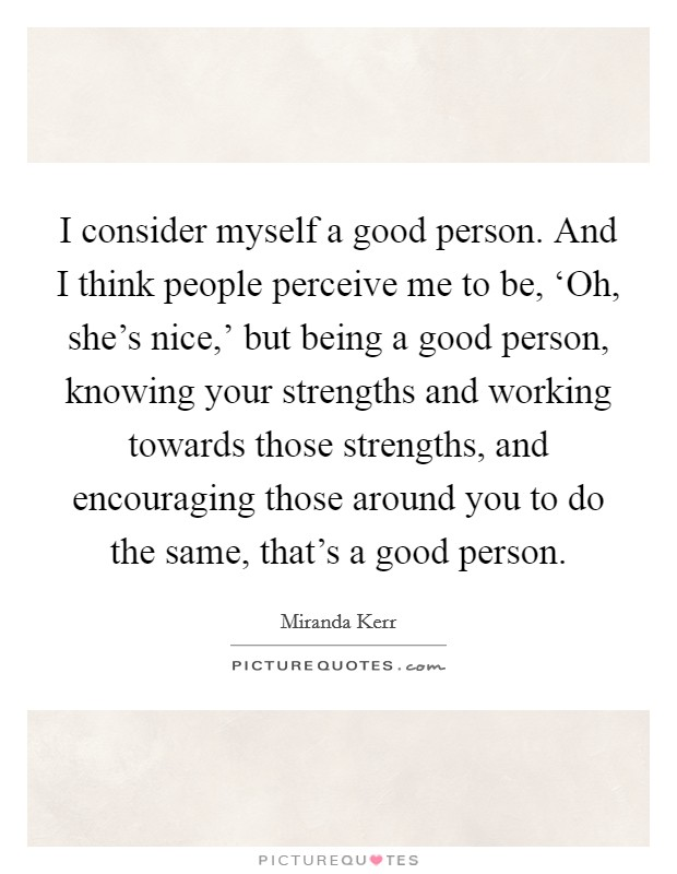 I consider myself a good person. And I think people perceive me to be, 'Oh, she's nice,' but being a good person, knowing your strengths and working towards those strengths, and encouraging those around you to do the same, that's a good person Picture Quote #1