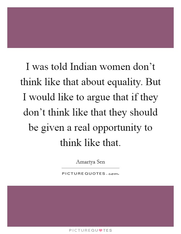 I was told Indian women don't think like that about equality. But I would like to argue that if they don't think like that they should be given a real opportunity to think like that Picture Quote #1
