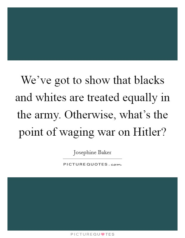 We've got to show that blacks and whites are treated equally in the army. Otherwise, what's the point of waging war on Hitler? Picture Quote #1