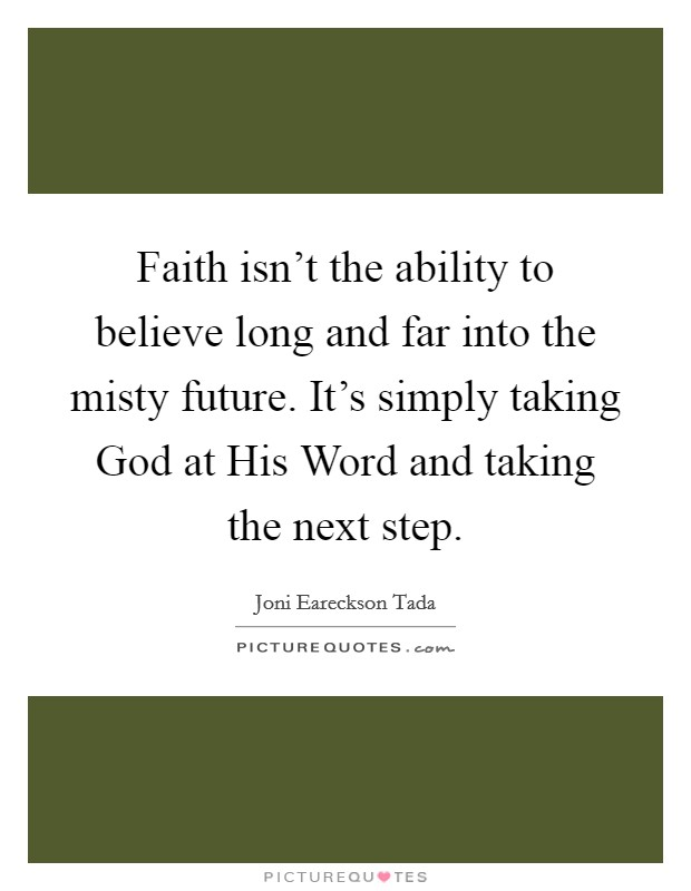 Faith isn't the ability to believe long and far into the misty future. It's simply taking God at His Word and taking the next step Picture Quote #1