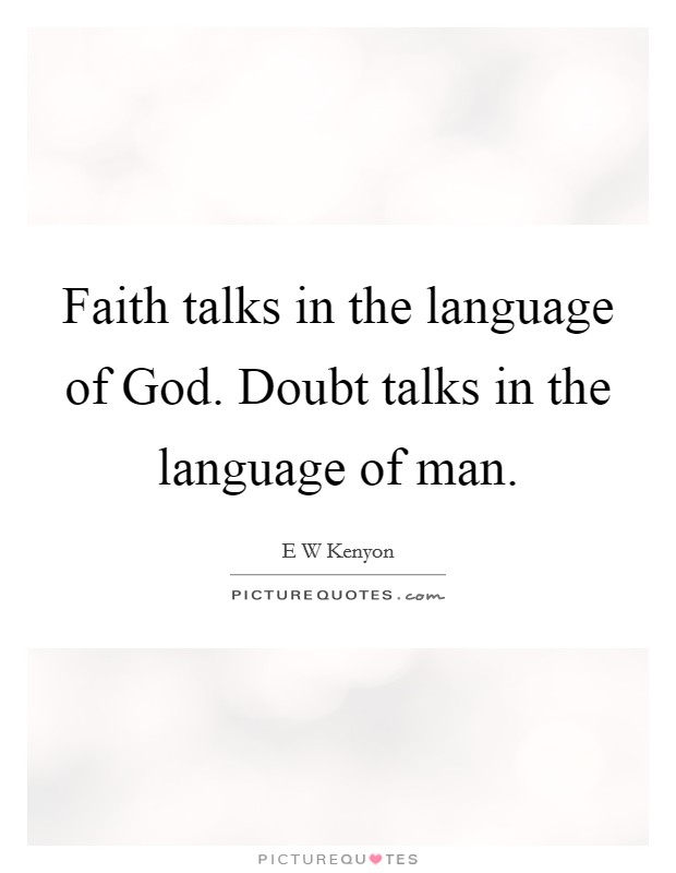 Faith talks in the language of God. Doubt talks in the language of man Picture Quote #1