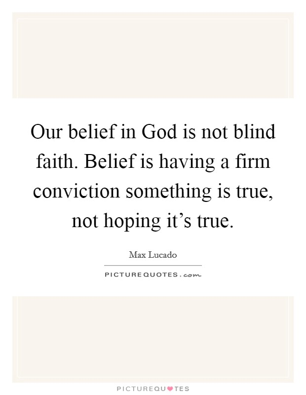 Our belief in God is not blind faith. Belief is having a firm conviction something is true, not hoping it's true Picture Quote #1