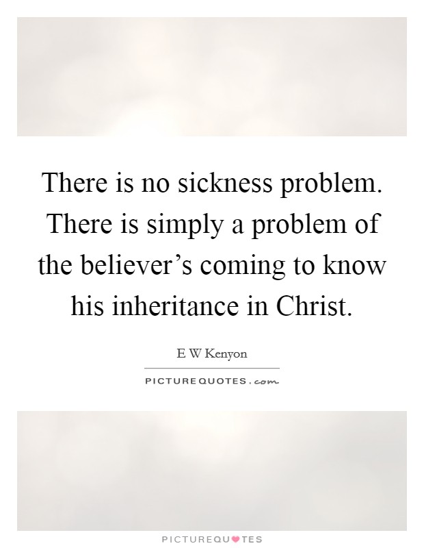 There is no sickness problem. There is simply a problem of the believer's coming to know his inheritance in Christ Picture Quote #1