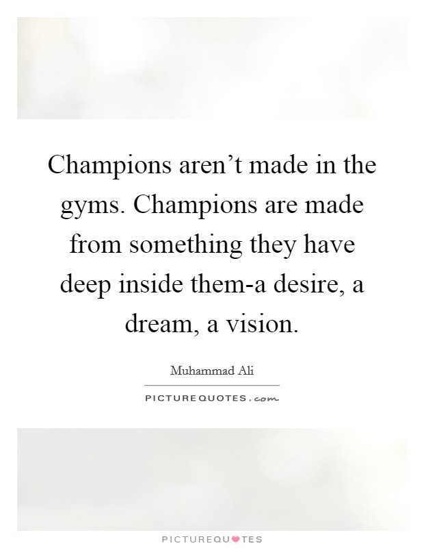 Champions aren't made in the gyms. Champions are made from something they have deep inside them-a desire, a dream, a vision Picture Quote #1