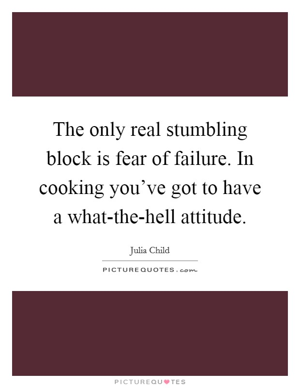 The only real stumbling block is fear of failure. In cooking you've got to have a what-the-hell attitude Picture Quote #1