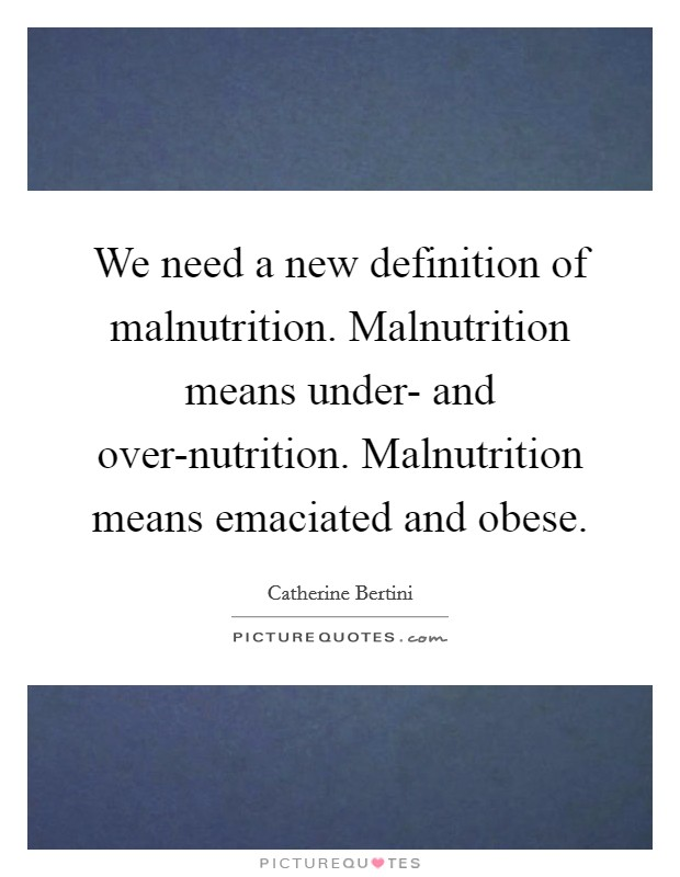 We need a new definition of malnutrition. Malnutrition means under- and over-nutrition. Malnutrition means emaciated and obese Picture Quote #1
