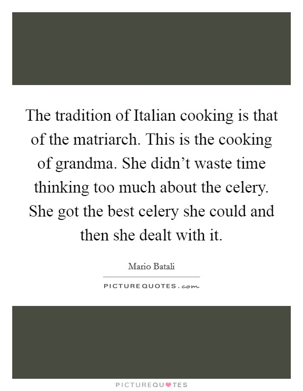 The tradition of Italian cooking is that of the matriarch. This is the cooking of grandma. She didn't waste time thinking too much about the celery. She got the best celery she could and then she dealt with it Picture Quote #1