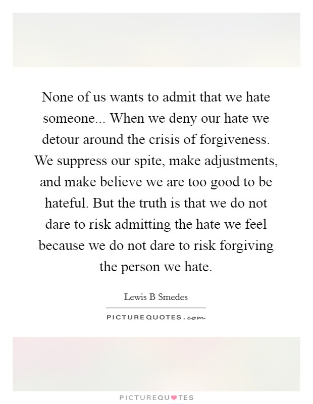 None of us wants to admit that we hate someone... When we deny our hate we detour around the crisis of forgiveness. We suppress our spite, make adjustments, and make believe we are too good to be hateful. But the truth is that we do not dare to risk admitting the hate we feel because we do not dare to risk forgiving the person we hate Picture Quote #1