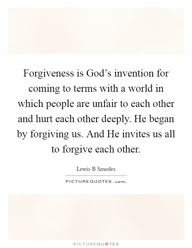 Forgiveness is God's invention for coming to terms with a world in which people are unfair to each other and hurt each other deeply. He began by forgiving us. And He invites us all to forgive each other Picture Quote #1