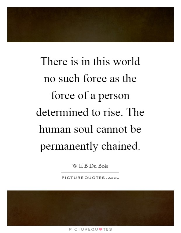 There is in this world no such force as the force of a person determined to rise. The human soul cannot be permanently chained Picture Quote #1