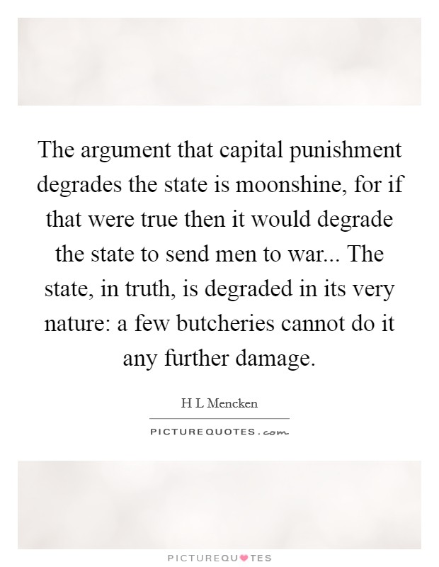 The argument that capital punishment degrades the state is moonshine, for if that were true then it would degrade the state to send men to war... The state, in truth, is degraded in its very nature: a few butcheries cannot do it any further damage Picture Quote #1