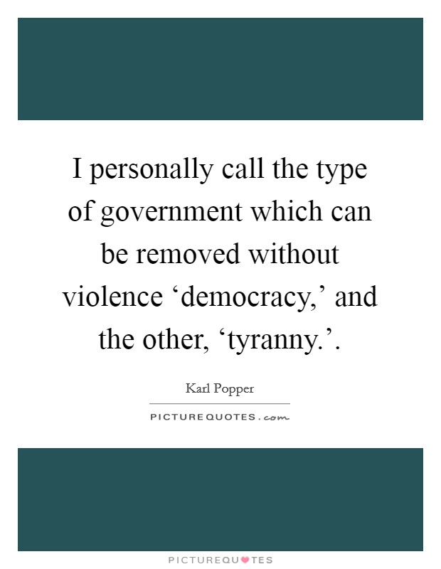 I personally call the type of government which can be removed without violence 'democracy,' and the other, 'tyranny.' Picture Quote #1