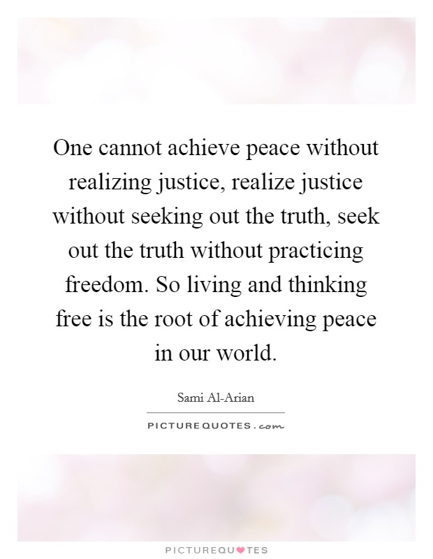 One cannot achieve peace without realizing justice, realize justice without seeking out the truth, seek out the truth without practicing freedom. So living and thinking free is the root of achieving peace in our world Picture Quote #1