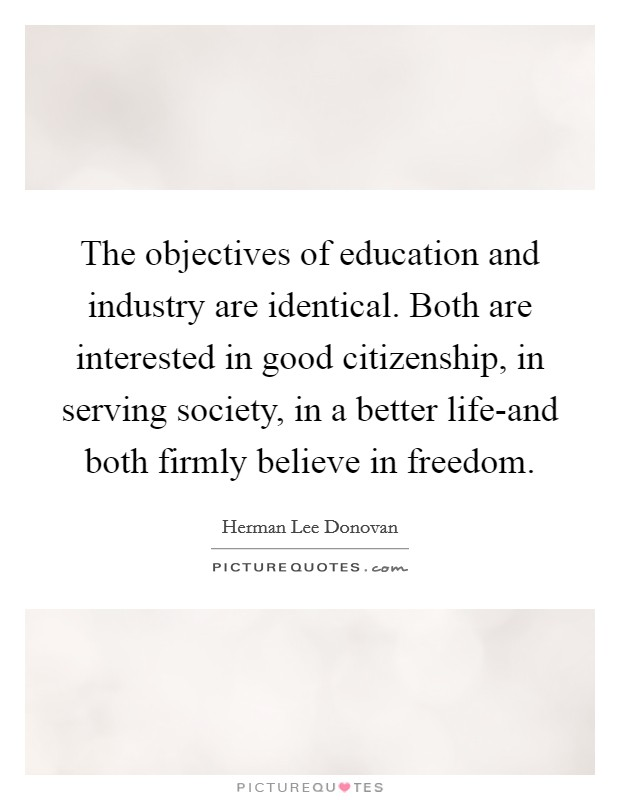 The objectives of education and industry are identical. Both are interested in good citizenship, in serving society, in a better life-and both firmly believe in freedom Picture Quote #1