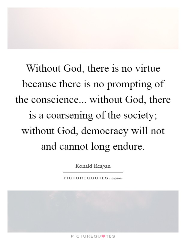 Without God, there is no virtue because there is no prompting of the conscience... without God, there is a coarsening of the society; without God, democracy will not and cannot long endure Picture Quote #1