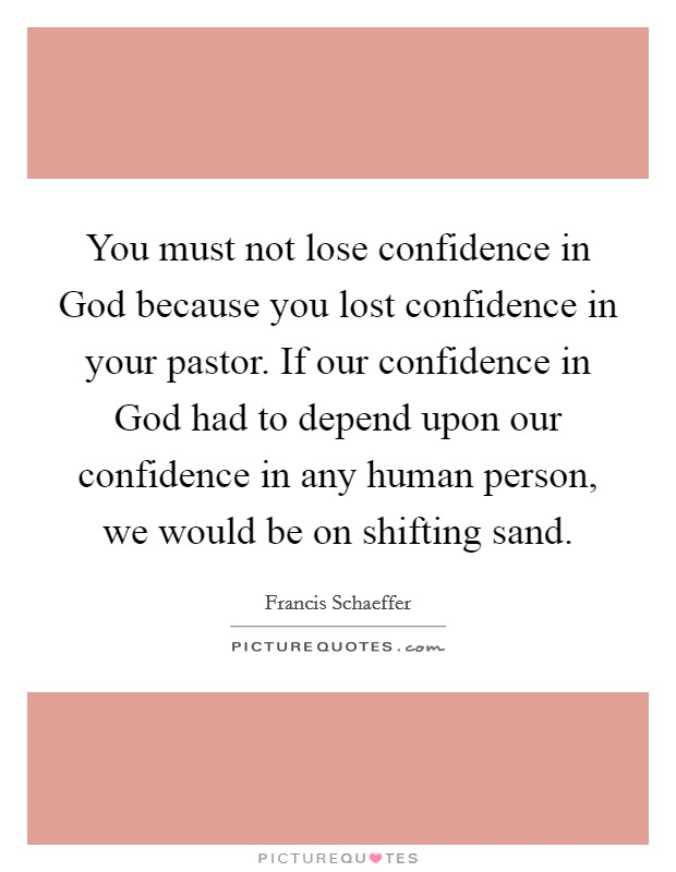 You must not lose confidence in God because you lost confidence in your pastor. If our confidence in God had to depend upon our confidence in any human person, we would be on shifting sand Picture Quote #1