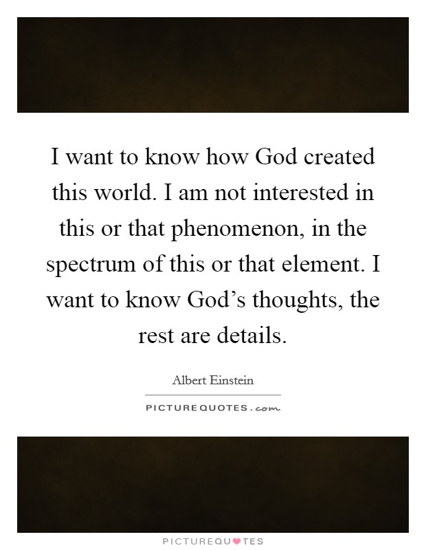 I want to know how God created this world. I am not interested in this or that phenomenon, in the spectrum of this or that element. I want to know God's thoughts, the rest are details Picture Quote #1
