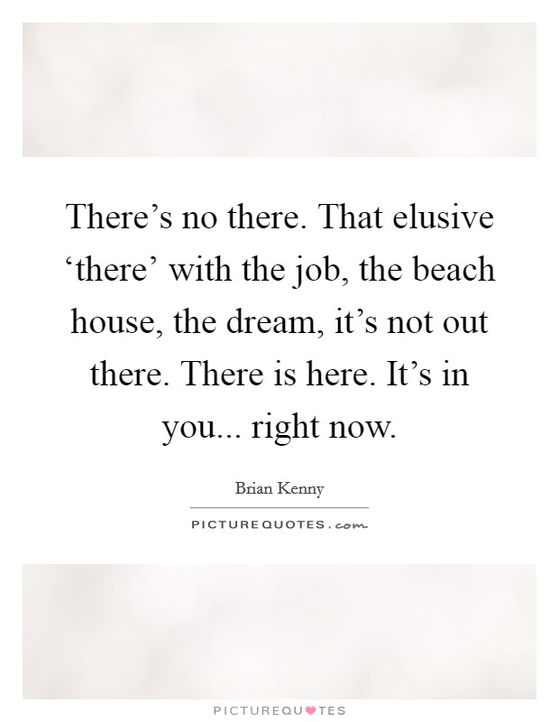 There's no there. That elusive 'there' with the job, the beach house, the dream, it's not out there. There is here. It's in you... right now Picture Quote #1