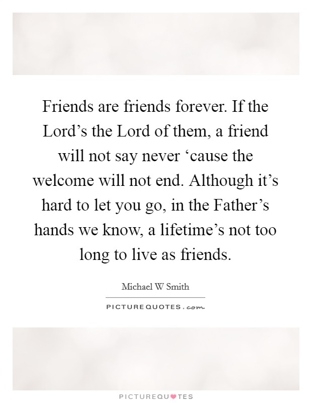 Friends are friends forever. If the Lord's the Lord of them, a friend will not say never 'cause the welcome will not end. Although it's hard to let you go, in the Father's hands we know, a lifetime's not too long to live as friends Picture Quote #1