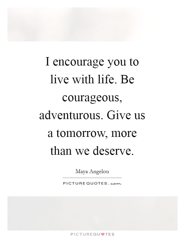 I encourage you to live with life. Be courageous, adventurous. Give us a tomorrow, more than we deserve Picture Quote #1