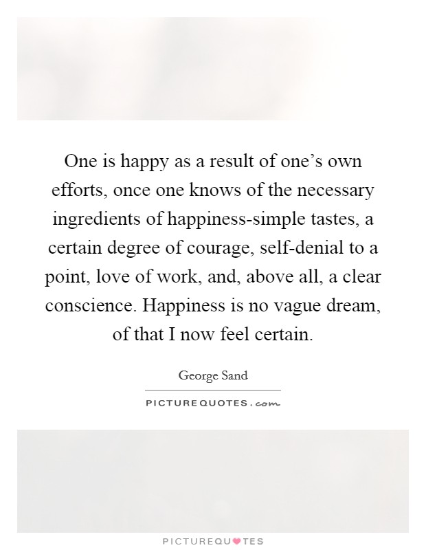 One is happy as a result of one's own efforts, once one knows of the necessary ingredients of happiness-simple tastes, a certain degree of courage, self-denial to a point, love of work, and, above all, a clear conscience. Happiness is no vague dream, of that I now feel certain Picture Quote #1