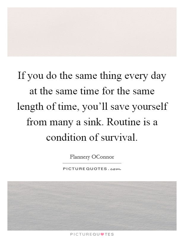 If you do the same thing every day at the same time for the same length of time, you'll save yourself from many a sink. Routine is a condition of survival Picture Quote #1