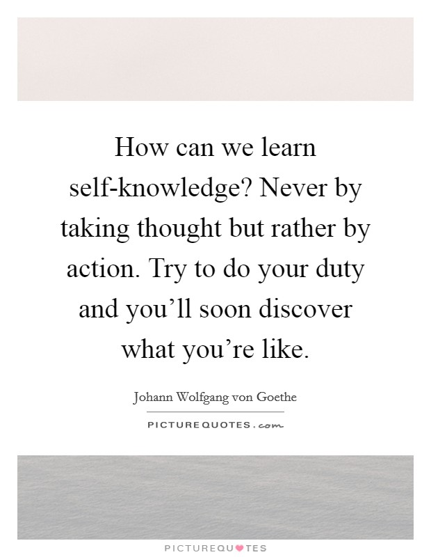 How can we learn self-knowledge? Never by taking thought but rather by action. Try to do your duty and you'll soon discover what you're like Picture Quote #1