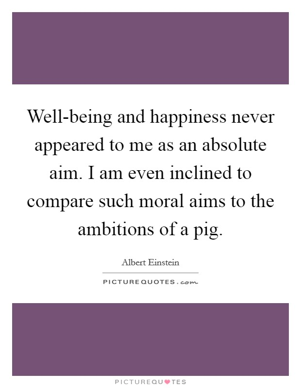 Well-being and happiness never appeared to me as an absolute aim. I am even inclined to compare such moral aims to the ambitions of a pig Picture Quote #1