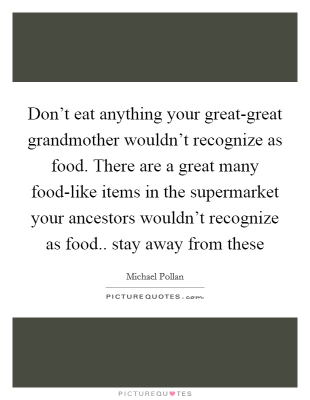 Don't eat anything your great-great grandmother wouldn't recognize as food. There are a great many food-like items in the supermarket your ancestors wouldn't recognize as food.. stay away from these Picture Quote #1