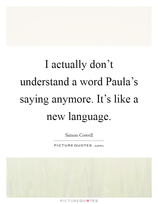 I actually don't understand a word Paula's saying anymore. It's like a new language Picture Quote #1