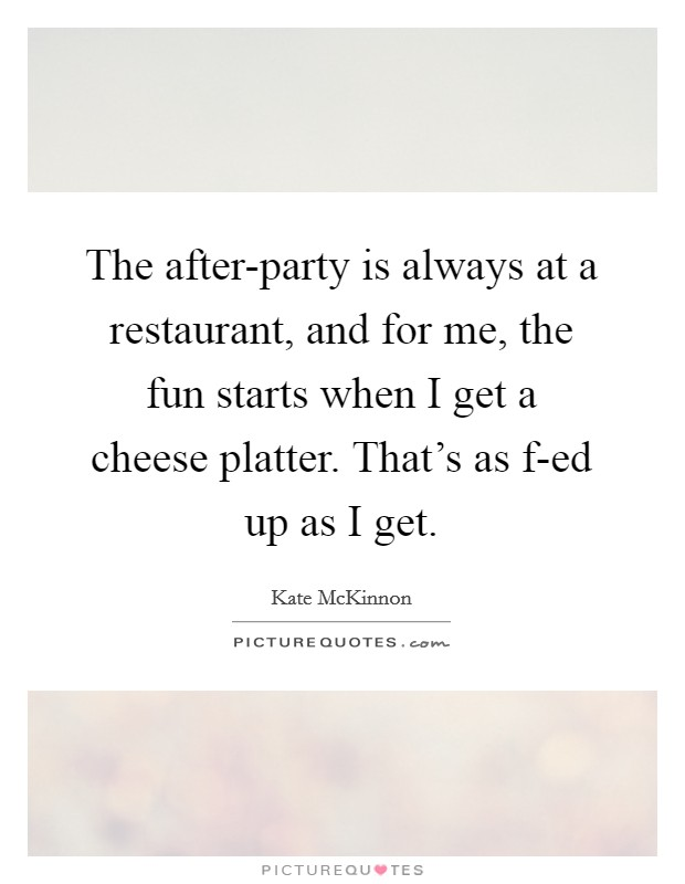 The after-party is always at a restaurant, and for me, the fun starts when I get a cheese platter. That's as f-ed up as I get Picture Quote #1
