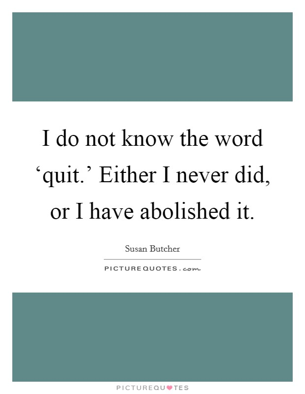 I do not know the word 'quit.' Either I never did, or I have abolished it Picture Quote #1